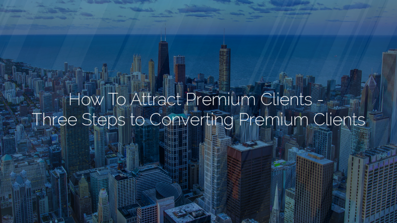 How To Attract Premium Clients-Three Steps To Converting Premium Clients