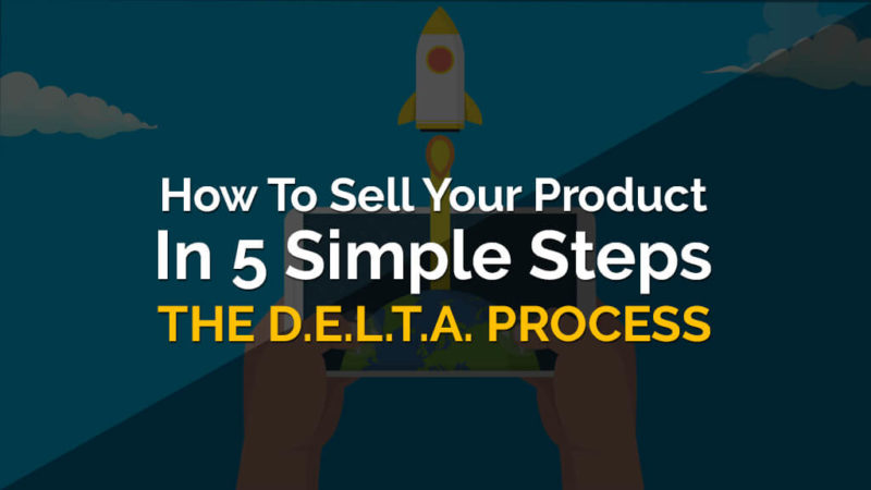 The D.E.L.T.A. Process: How To Sell Your Product In 5 Simple Steps